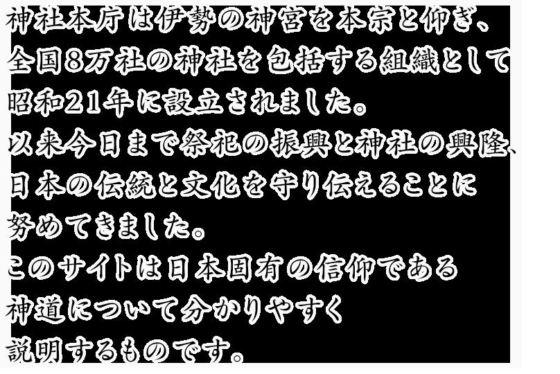 神社本庁は伊勢の神宮を本宗と仰ぎ、全国8万社の神社を包括する組織として昭和21年に設立されました。以来今日まで祭祀の振興と神社の興隆、日本の伝統と文化を守り伝えることに努めてきました。このサイトは日本固有の信仰である神道について分かりやすく説明するものです。
